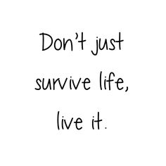 dont just survive live